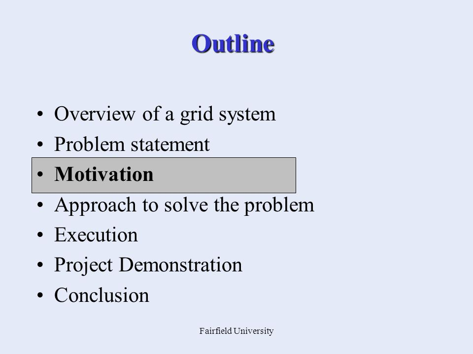 Fairfield University Outline Overview of a grid system Problem statement Motivation Approach to solve the problem Execution Project Demonstration Conclusion