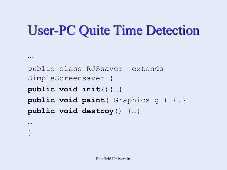 Fairfield University User-PC Quite Time Detection … public class RJSsaver extends SimpleScreensaver { public void init(){…} public void paint( Graphics g ) {…} public void destroy() {…} … }