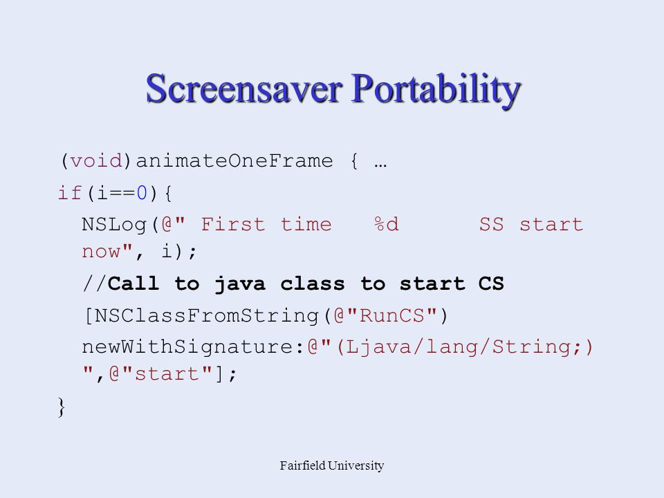 Fairfield University Screensaver Portability (void)animateOneFrame { … if(i==0){ NSLog(@ First time %d SS start now , i); //Call to java class to start CS [NSClassFromString(@ RunCS ) newWithSignature:@ (Ljava/lang/String;) ,@ start ]; }