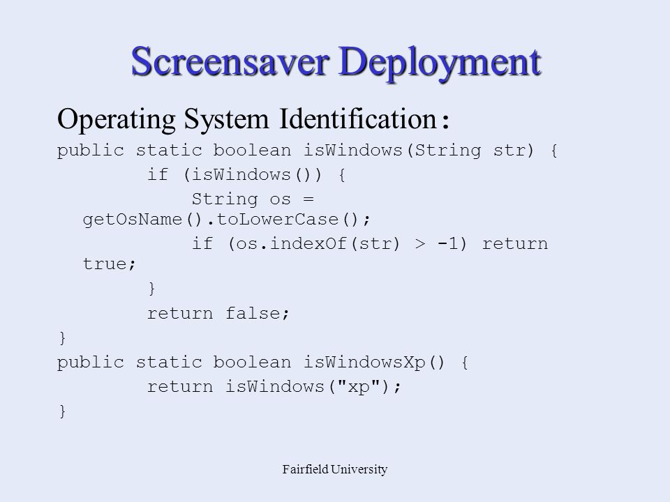 Fairfield University Screensaver Deployment Operating System Identification : public static boolean isWindows(String str) { if (isWindows()) { String os = getOsName().toLowerCase(); if (os.indexOf(str) > -1) return true; } return false; } public static boolean isWindowsXp() { return isWindows( xp ); }