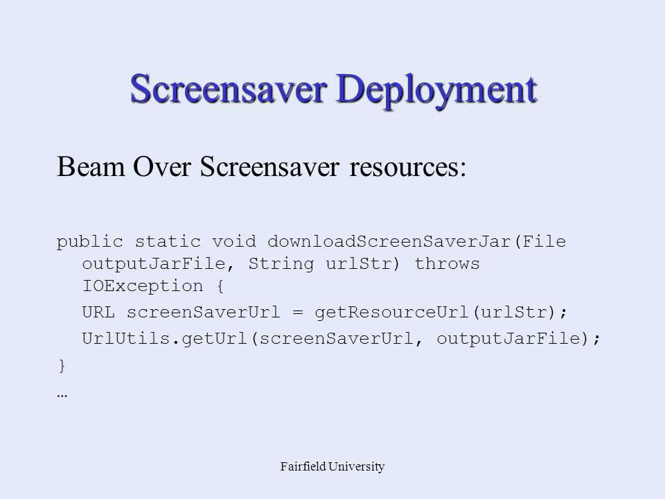 Fairfield University Screensaver Deployment Beam Over Screensaver resources: public static void downloadScreenSaverJar(File outputJarFile, String urlStr) throws IOException { URL screenSaverUrl = getResourceUrl(urlStr); UrlUtils.getUrl(screenSaverUrl, outputJarFile); } …