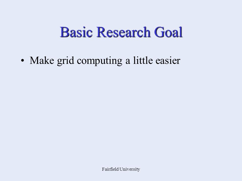 Fairfield University Basic Research Goal Make grid computing a little easier