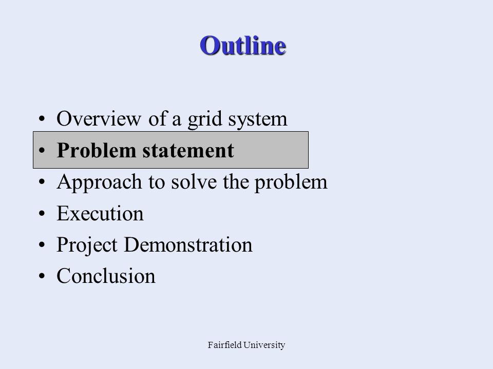 Fairfield University Outline Overview of a grid system Problem statement Approach to solve the problem Execution Project Demonstration Conclusion