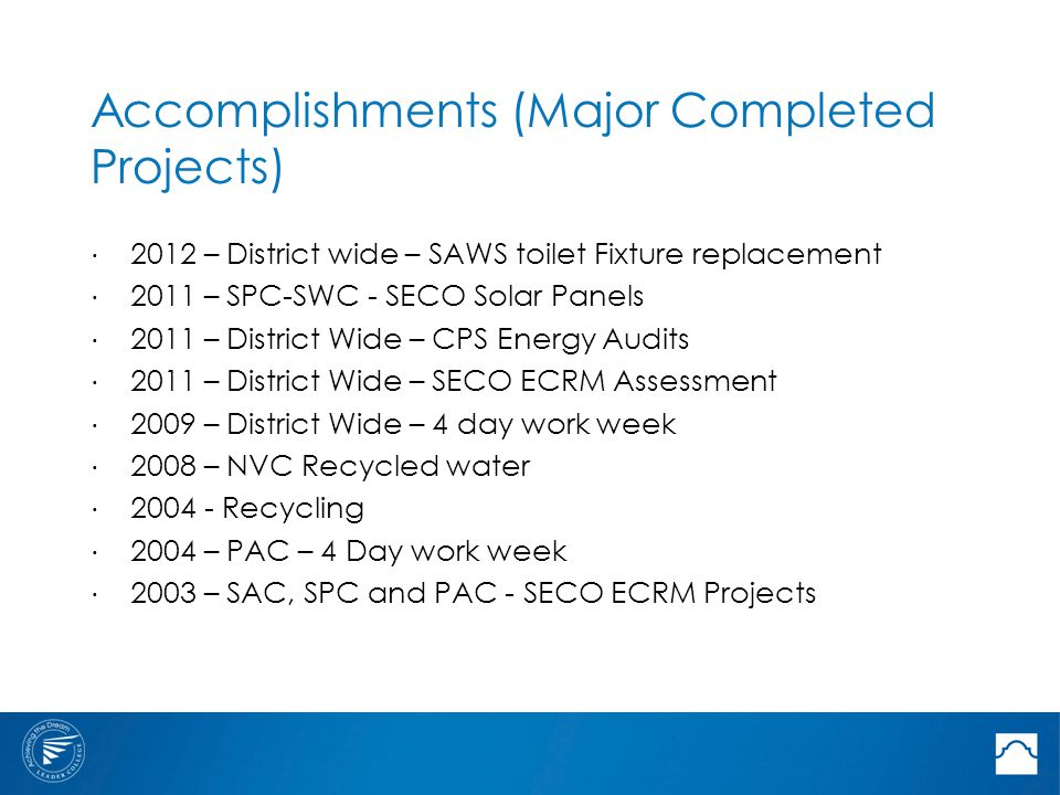 Accomplishments (Major Completed Projects) ⋅ 2012 – District wide – SAWS toilet Fixture replacement ⋅ 2011 – SPC-SWC - SECO Solar Panels ⋅ 2011 – District Wide – CPS Energy Audits ⋅ 2011 – District Wide – SECO ECRM Assessment ⋅ 2009 – District Wide – 4 day work week ⋅ 2008 – NVC Recycled water ⋅ 2004 - Recycling ⋅ 2004 – PAC – 4 Day work week ⋅ 2003 – SAC, SPC and PAC - SECO ECRM Projects