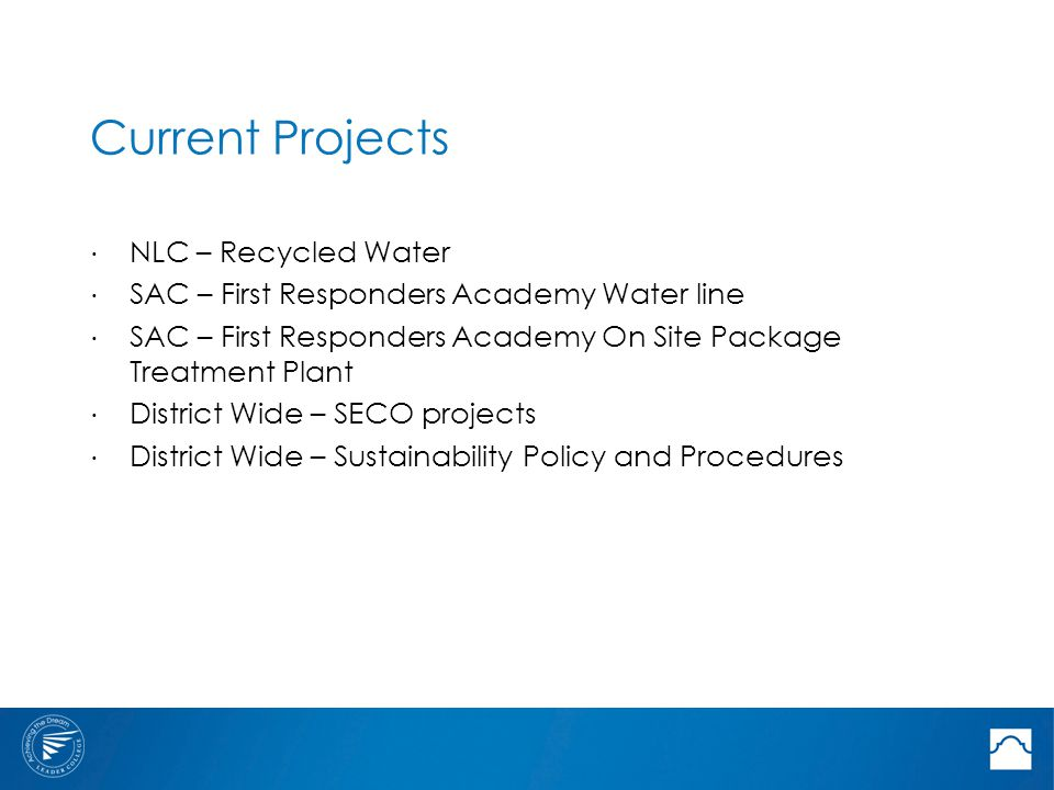 Current Projects ⋅ NLC – Recycled Water ⋅ SAC – First Responders Academy Water line ⋅ SAC – First Responders Academy On Site Package Treatment Plant ⋅ District Wide – SECO projects ⋅ District Wide – Sustainability Policy and Procedures
