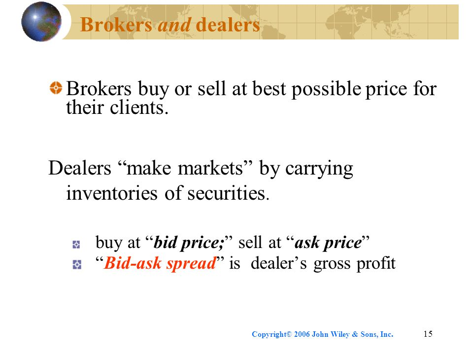 "Copyright© 2006 John Wiley & Sons, Inc.15 Brokers and dealers Brokers buy or sell at best possible price for their clients. Dealers ""make markets"" by"