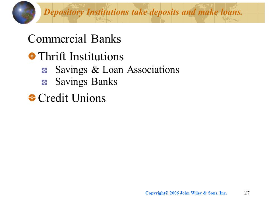 Copyright© 2006 John Wiley & Sons, Inc.27 Depository Institutions take deposits and make loans. Commercial Banks Thrift Institutions Savings & Loan As