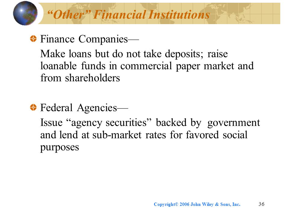 Copyright© 2006 John Wiley & Sons, Inc.36 Other Financial Institutions Finance Companies— Make loans but do not take deposits; raise loanable funds in commercial paper market and from shareholders Federal Agencies— Issue agency securities backed by government and lend at sub-market rates for favored social purposes