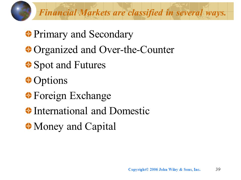 Copyright© 2006 John Wiley & Sons, Inc.39 Financial Markets are classified in several ways. Primary and Secondary Organized and Over-the-Counter Spot