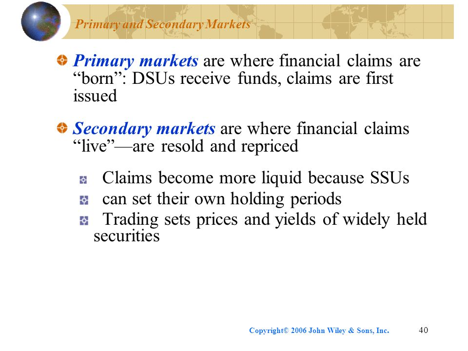 "Copyright© 2006 John Wiley & Sons, Inc.40 Primary and Secondary Markets Primary markets are where financial claims are ""born"": DSUs receive funds, cla"