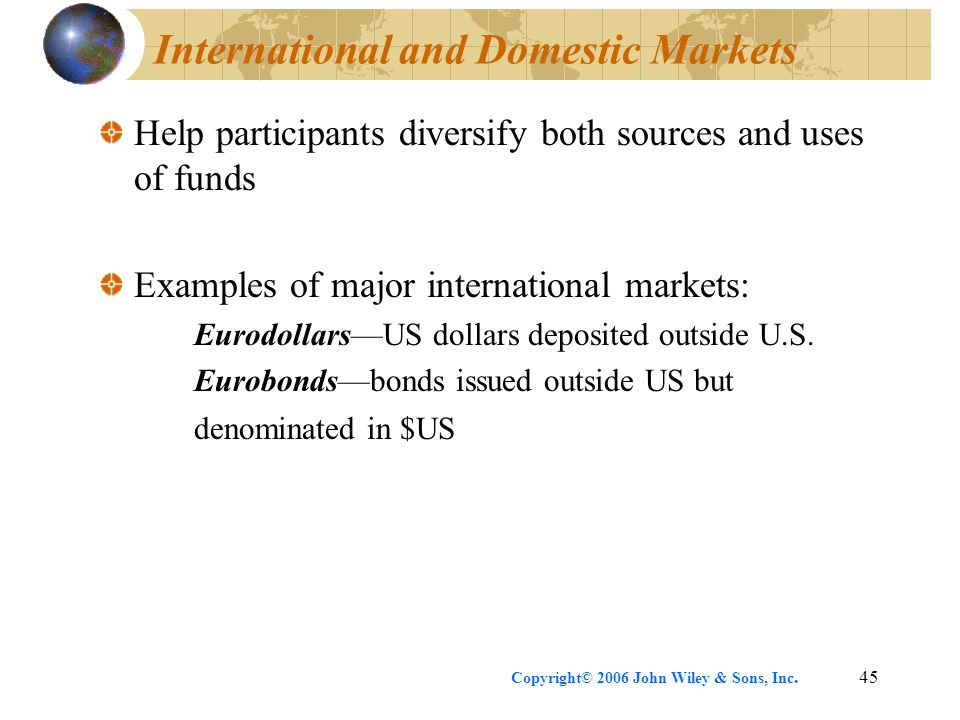 Copyright© 2006 John Wiley & Sons, Inc.45 International and Domestic Markets Help participants diversify both sources and uses of funds Examples of ma