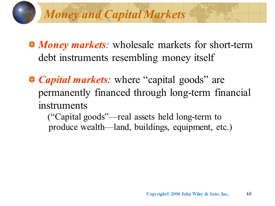 Copyright© 2006 John Wiley & Sons, Inc.46 Money and Capital Markets Money markets: wholesale markets for short-term debt instruments resembling money