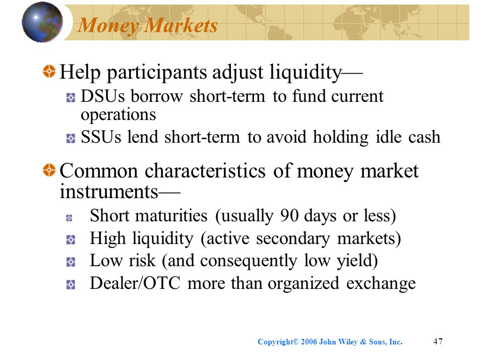 Copyright© 2006 John Wiley & Sons, Inc.47 Money Markets Help participants adjust liquidity— DSUs borrow short-term to fund current operations SSUs lend short-term to avoid holding idle cash Common characteristics of money market instruments— Short maturities (usually 90 days or less) High liquidity (active secondary markets) Low risk (and consequently low yield) Dealer/OTC more than organized exchange