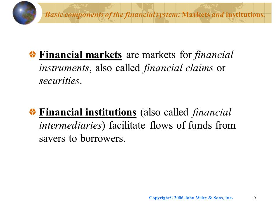 Copyright© 2006 John Wiley & Sons, Inc.5 Basic components of the financial system: Markets and institutions. Financial markets are markets for financi