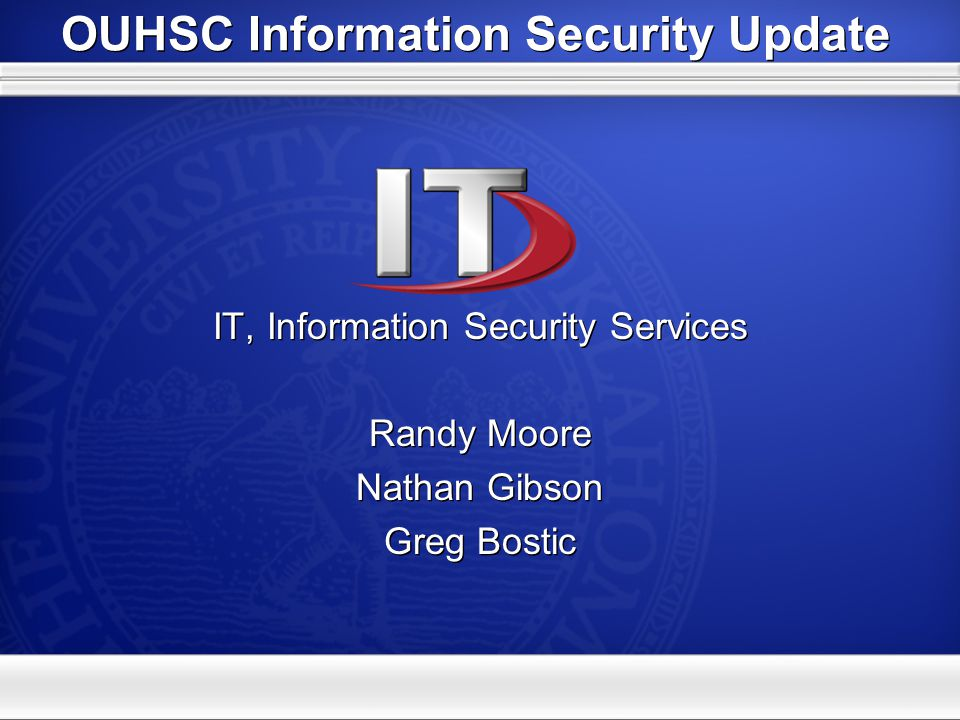 OUHSC Information Security Update IT, Information Security Services Randy Moore Nathan Gibson Greg Bostic IT, Information Security Services Randy Moore Nathan Gibson Greg Bostic