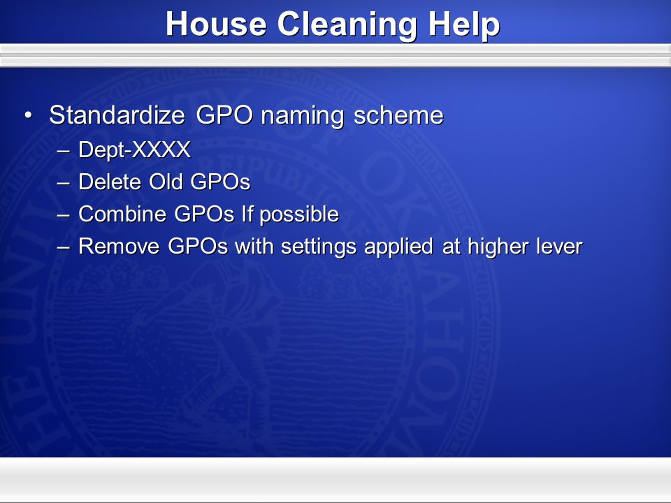 House Cleaning Help Standardize GPO naming scheme –Dept-XXXX –Delete Old GPOs –Combine GPOs If possible –Remove GPOs with settings applied at higher l