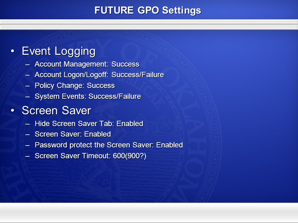 FUTURE GPO Settings Event Logging –Account Management: Success –Account Logon/Logoff: Success/Failure –Policy Change: Success –System Events: Success/