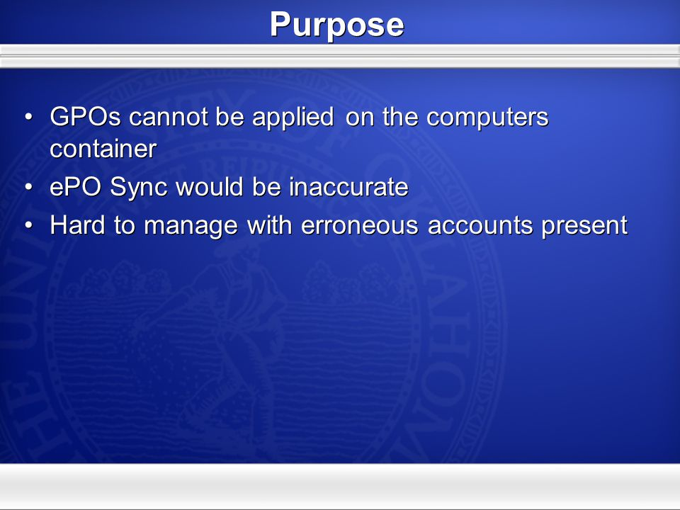 Purpose GPOs cannot be applied on the computers container ePO Sync would be inaccurate Hard to manage with erroneous accounts present GPOs cannot be applied on the computers container ePO Sync would be inaccurate Hard to manage with erroneous accounts present