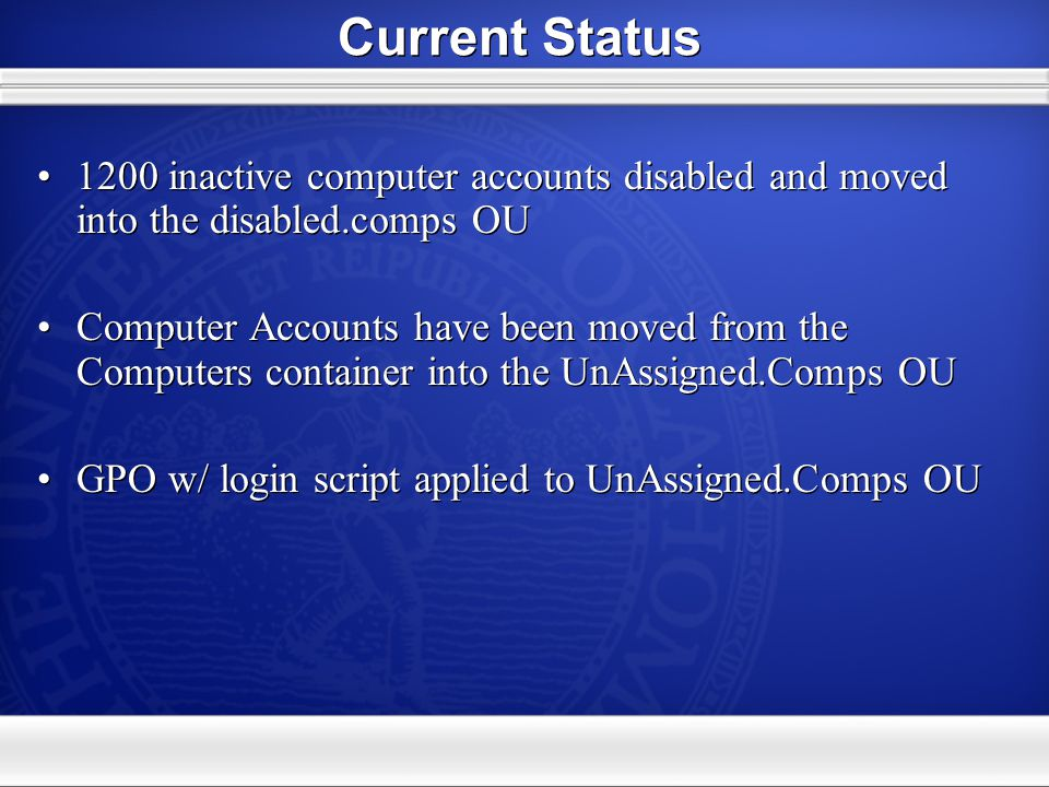 Current Status 1200 inactive computer accounts disabled and moved into the disabled.comps OU Computer Accounts have been moved from the Computers container into the UnAssigned.Comps OU GPO w/ login script applied to UnAssigned.Comps OU 1200 inactive computer accounts disabled and moved into the disabled.comps OU Computer Accounts have been moved from the Computers container into the UnAssigned.Comps OU GPO w/ login script applied to UnAssigned.Comps OU