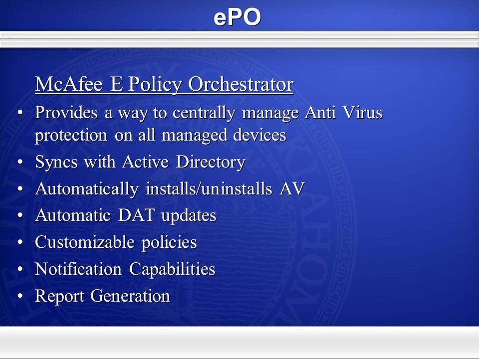 ePO McAfee E Policy Orchestrator Provides a way to centrally manage Anti Virus protection on all managed devices Syncs with Active Directory Automatic