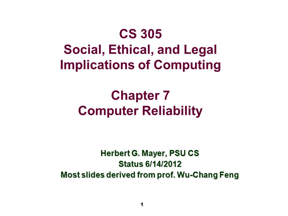 1 CS 305 Social, Ethical, and Legal Implications of Computing Chapter 7 Computer Reliability Herbert G. Mayer, PSU CS Status 6/14/2012 Most slides der