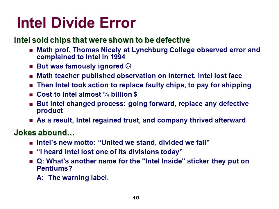 10 Intel Divide Error Intel sold chips that were shown to be defective Math prof. Thomas Nicely at Lynchburg College observed error and complained to
