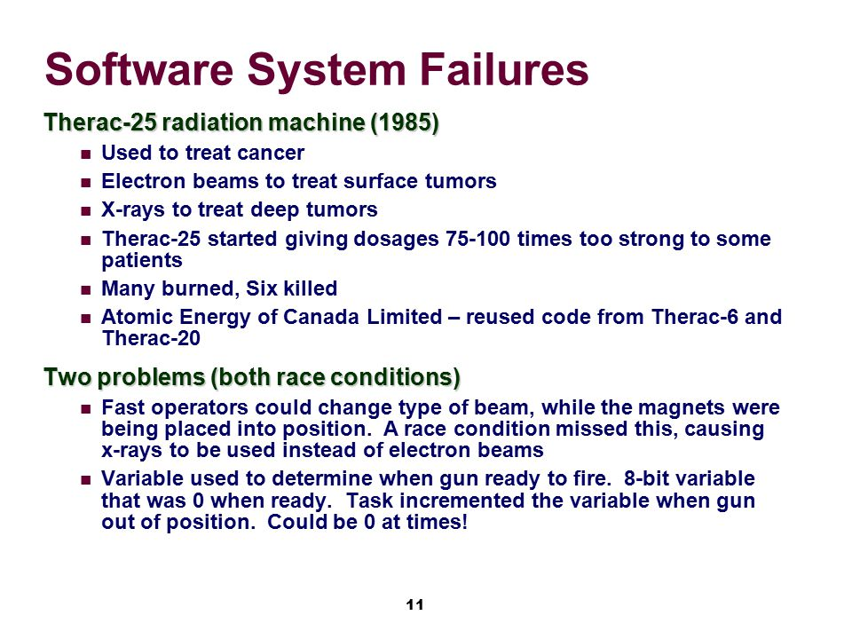 11 Software System Failures Therac-25 radiation machine (1985) Used to treat cancer Electron beams to treat surface tumors X-rays to treat deep tumors