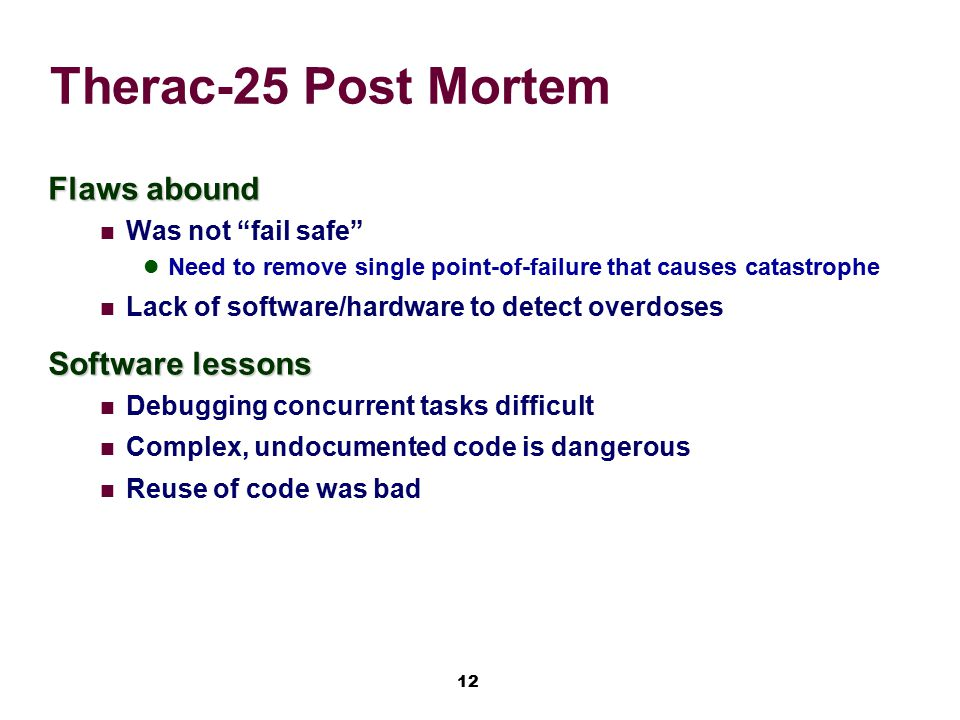 "12 Therac-25 Post Mortem Flaws abound Was not ""fail safe"" Need to remove single point-of-failure that causes catastrophe Lack of software/hardware to"