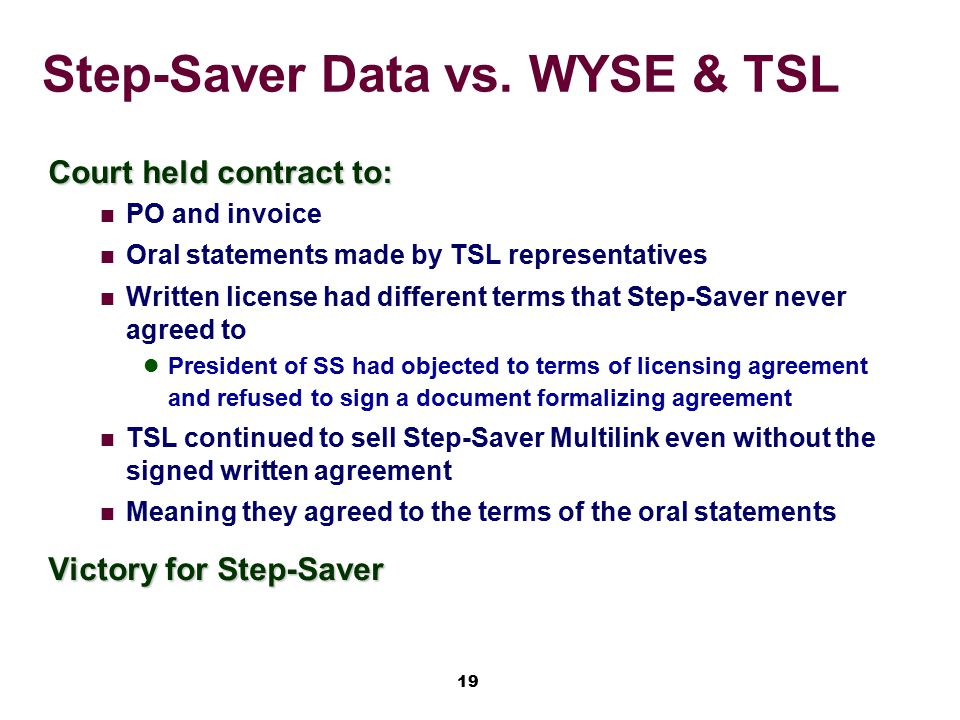 19 Step-Saver Data vs. WYSE & TSL Court held contract to: PO and invoice Oral statements made by TSL representatives Written license had different ter