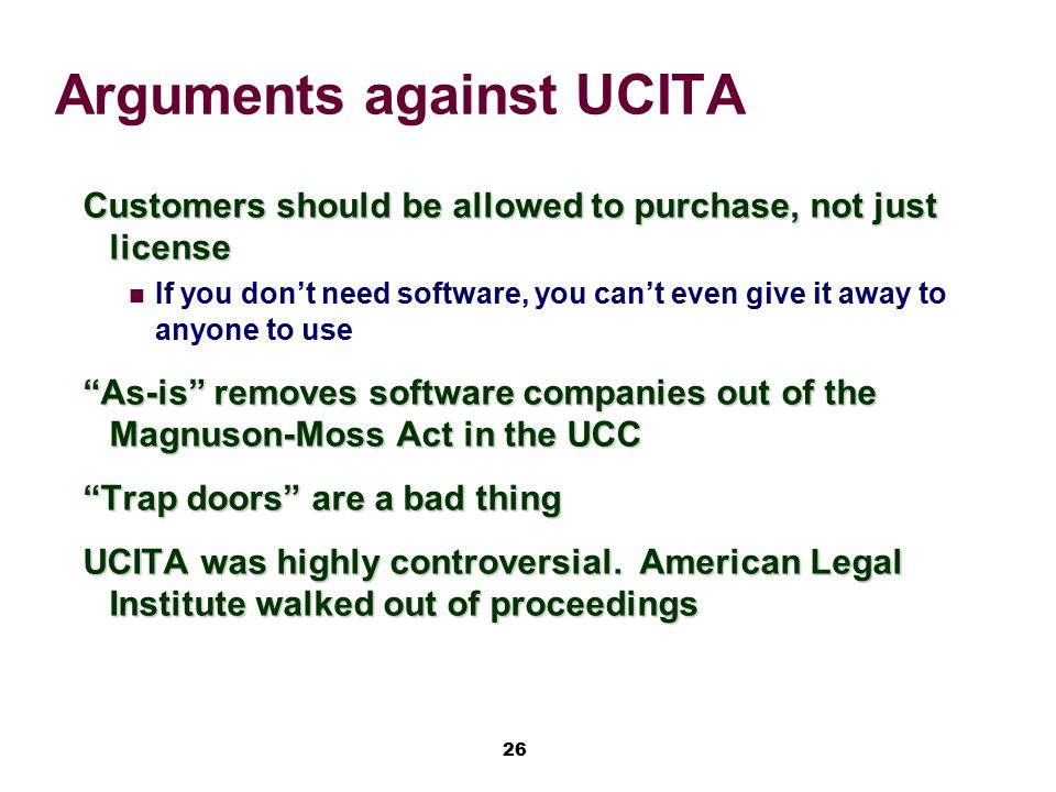 26 Arguments against UCITA Customers should be allowed to purchase, not just license If you don't need software, you can't even give it away to anyone
