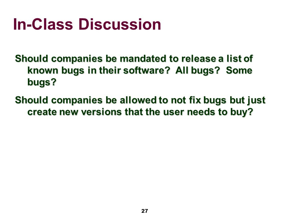 27 In-Class Discussion Should companies be mandated to release a list of known bugs in their software? All bugs? Some bugs? Should companies be allowe