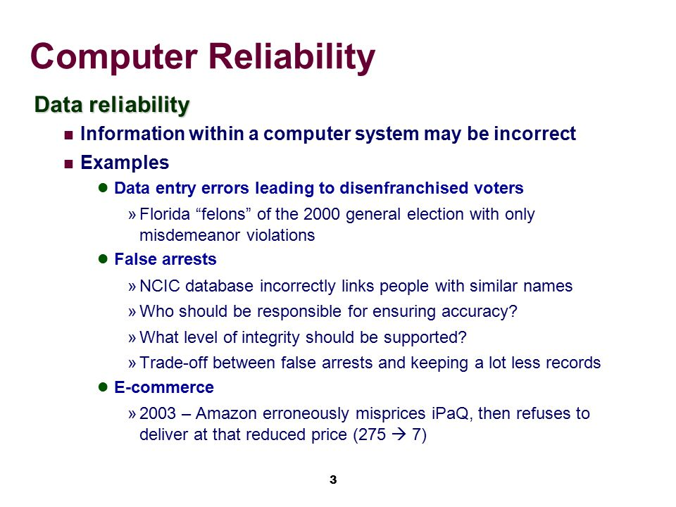 3 Computer Reliability Data reliability Information within a computer system may be incorrect Examples Data entry errors leading to disenfranchised vo