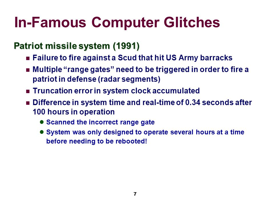 8 In-Famous Computer Glitches Ariene 5, 1996 Rocket system Ariene 5 reused software from Ariene 4, but was much faster SW assumptions, made on maximum speed, no longer valid Conversion between 64-bit float and 16-bit signed int overflowed Exception raised, but not handled by software Primary and backup computers crashed Rocket destroyed 40 seconds into launch