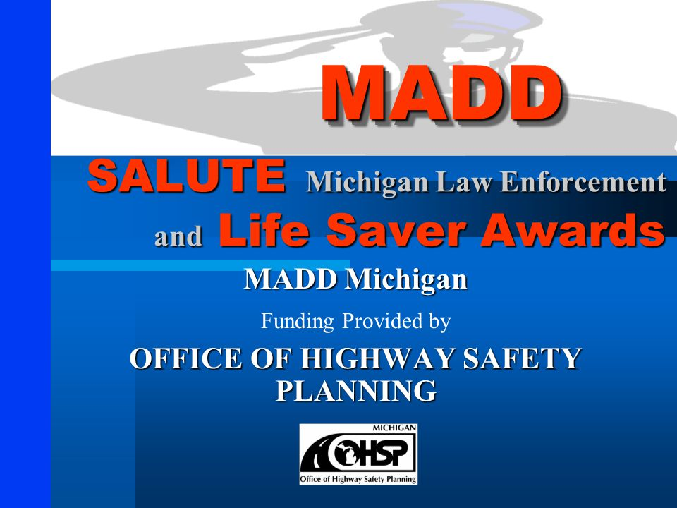 SALUTE Michigan Law Enforcement and Life Saver Awards MADD Michigan Funding Provided by OFFICE OF HIGHWAY SAFETY PLANNING MADDMADD