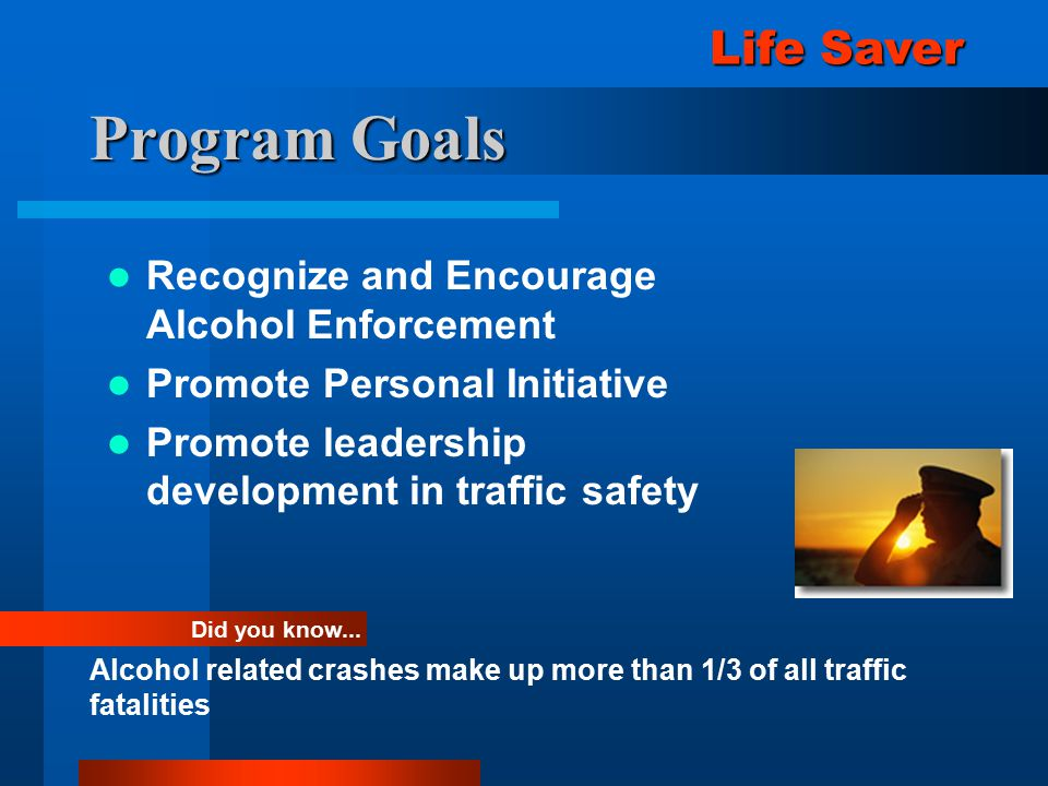 Program Goals Recognize and Encourage Alcohol Enforcement Promote Personal Initiative Promote leadership development in traffic safety Did you know...