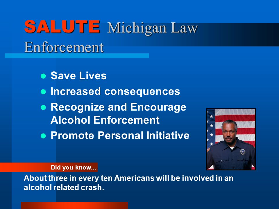 SALUTE Michigan Law Enforcement Save Lives Increased consequences Recognize and Encourage Alcohol Enforcement Promote Personal Initiative Did you know...