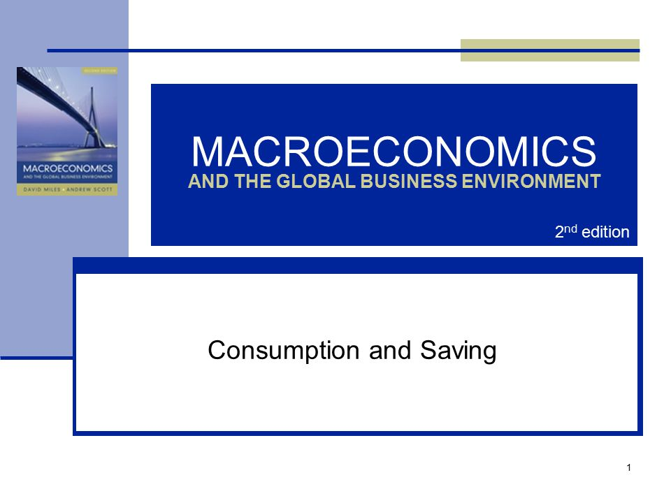 1 MACROECONOMICS AND THE GLOBAL BUSINESS ENVIRONMENT Consumption and Saving 2 nd edition