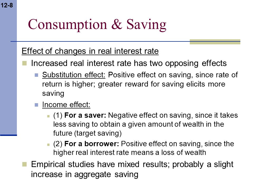 12-8 Consumption & Saving Effect of changes in real interest rate Increased real interest rate has two opposing effects Substitution effect: Positive effect on saving, since rate of return is higher; greater reward for saving elicits more saving Income effect: (1) For a saver: Negative effect on saving, since it takes less saving to obtain a given amount of wealth in the future (target saving) (2) For a borrower: Positive effect on saving, since the higher real interest rate means a loss of wealth Empirical studies have mixed results; probably a slight increase in aggregate saving
