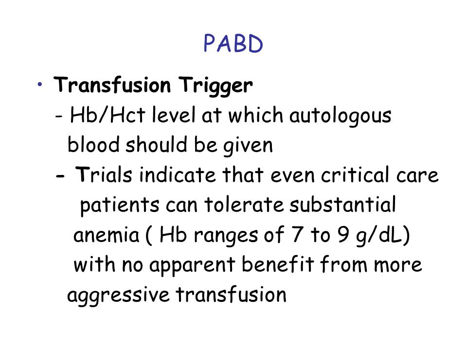 PABD Transfusion Trigger - Hb/Hct level at which autologous blood should be given - Trials indicate that even critical care patients can tolerate substantial anemia ( Hb ranges of 7 to 9 g/dL) with no apparent benefit from more aggressive transfusion