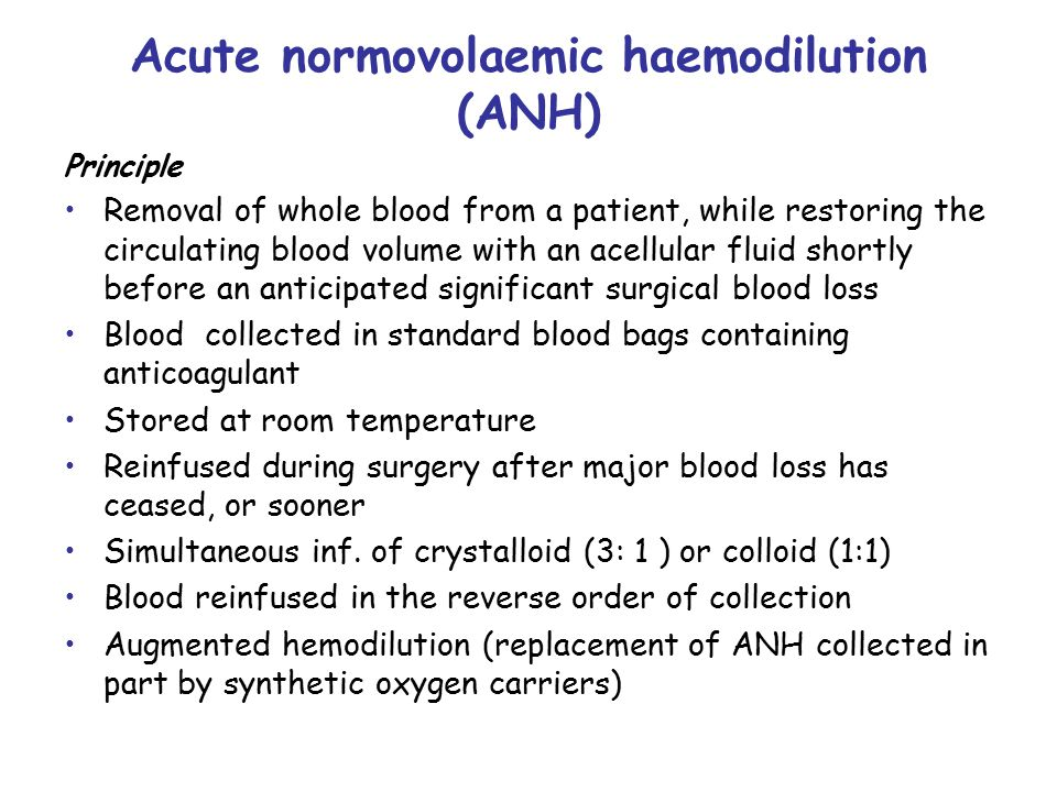 Acute normovolaemic haemodilution (ANH) Principle Removal of whole blood from a patient, while restoring the circulating blood volume with an acellular fluid shortly before an anticipated significant surgical blood loss Blood collected in standard blood bags containing anticoagulant Stored at room temperature Reinfused during surgery after major blood loss has ceased, or sooner Simultaneous inf.