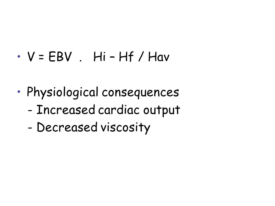 V = EBV. Hi – Hf / Hav Physiological consequences - Increased cardiac output - Decreased viscosity
