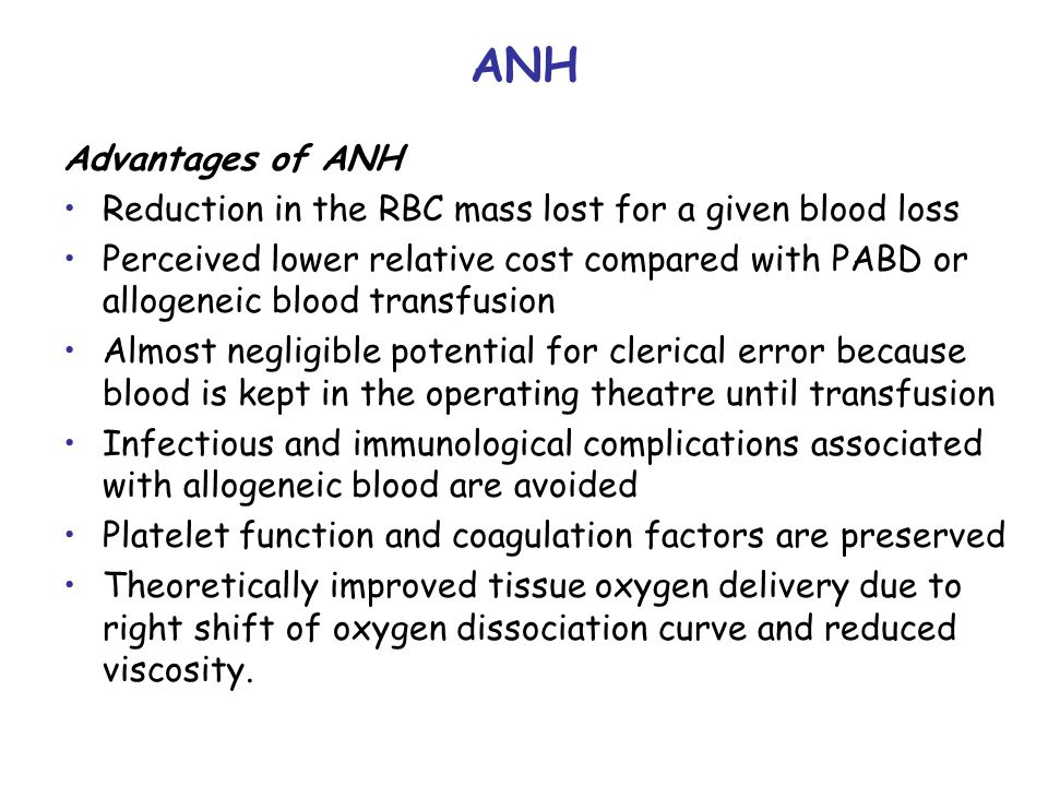 ANH Advantages of ANH Reduction in the RBC mass lost for a given blood loss Perceived lower relative cost compared with PABD or allogeneic blood transfusion Almost negligible potential for clerical error because blood is kept in the operating theatre until transfusion Infectious and immunological complications associated with allogeneic blood are avoided Platelet function and coagulation factors are preserved Theoretically improved tissue oxygen delivery due to right shift of oxygen dissociation curve and reduced viscosity.