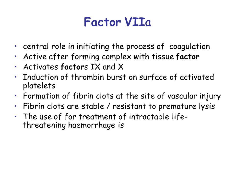 Factor VIIa central role in initiating the process of coagulation Active after forming complex with tissue factor Activates factors IX and X Induction of thrombin burst on surface of activated platelets Formation of fibrin clots at the site of vascular injury Fibrin clots are stable / resistant to premature lysis The use of for treatment of intractable life- threatening haemorrhage is