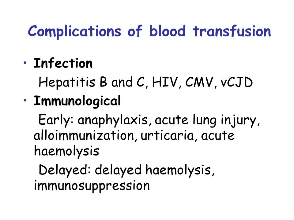 Complications of blood transfusion Infection Hepatitis B and C, HIV, CMV, vCJD Immunological Early: anaphylaxis, acute lung injury, alloimmunization, urticaria, acute haemolysis Delayed: delayed haemolysis, immunosuppression