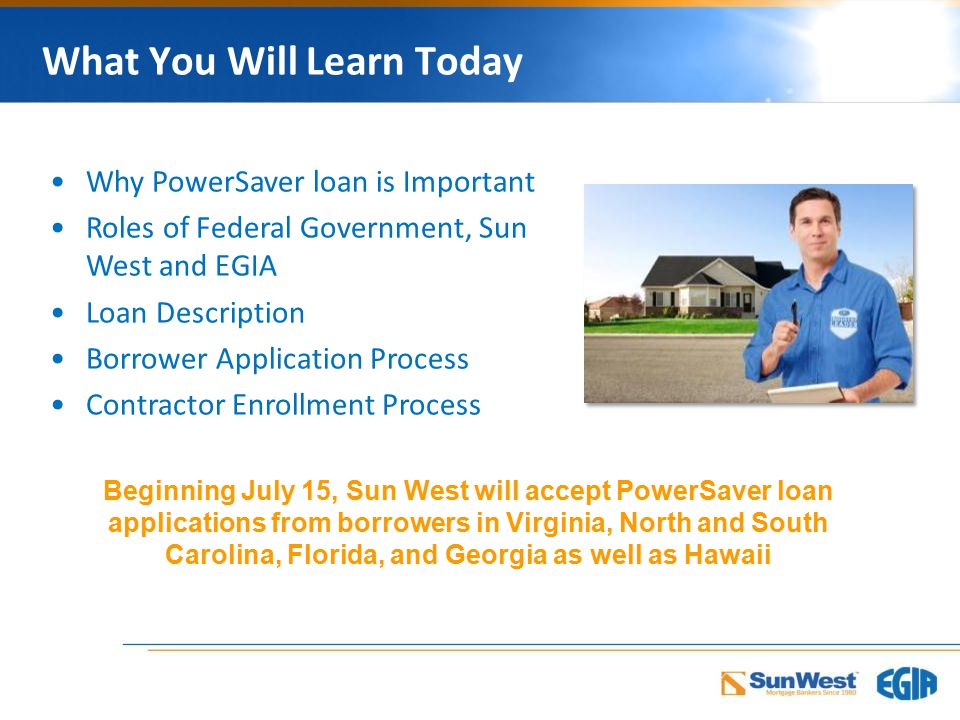 What You Will Learn Today Why PowerSaver loan is Important Roles of Federal Government, Sun West and EGIA Loan Description Borrower Application Process Contractor Enrollment Process Beginning July 15, Sun West will accept PowerSaver loan applications from borrowers in Virginia, North and South Carolina, Florida, and Georgia as well as Hawaii