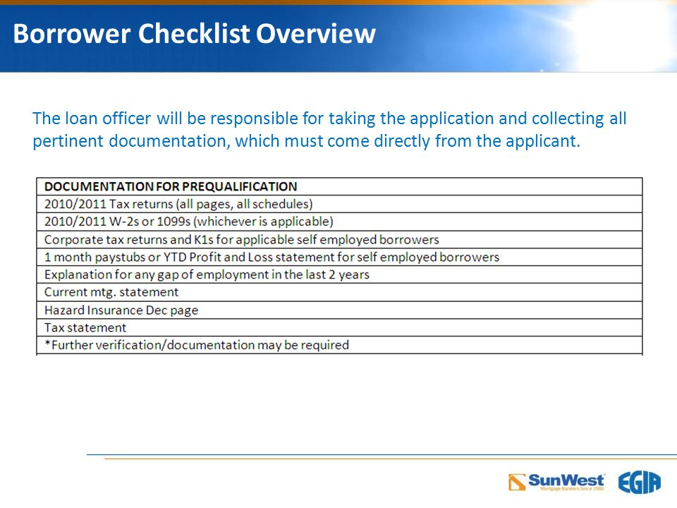 Borrower Checklist Overview The loan officer will be responsible for taking the application and collecting all pertinent documentation, which must come directly from the applicant.