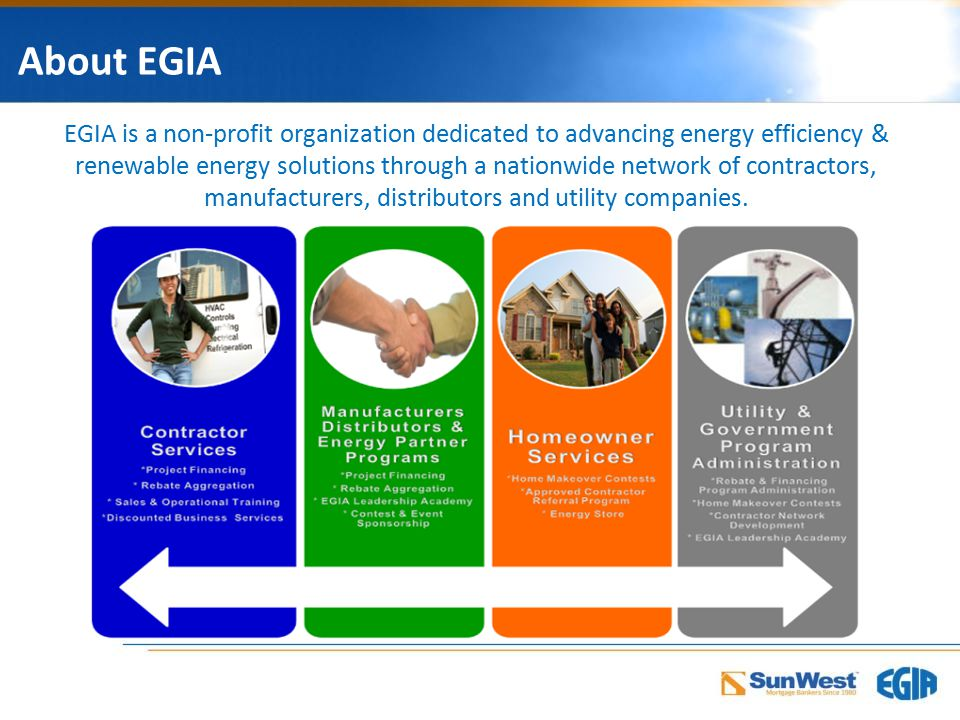 About EGIA EGIA is a non-profit organization dedicated to advancing energy efficiency & renewable energy solutions through a nationwide network of contractors, manufacturers, distributors and utility companies.