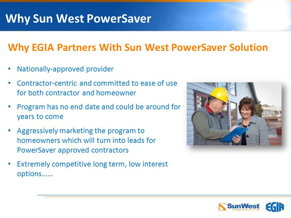 Why Sun West PowerSaver Nationally-approved provider Contractor-centric and committed to ease of use for both contractor and homeowner Program has no end date and could be around for years to come Aggressively marketing the program to homeowners which will turn into leads for PowerSaver approved contractors Extremely competitive long term, low interest options…… Why EGIA Partners With Sun West PowerSaver Solution