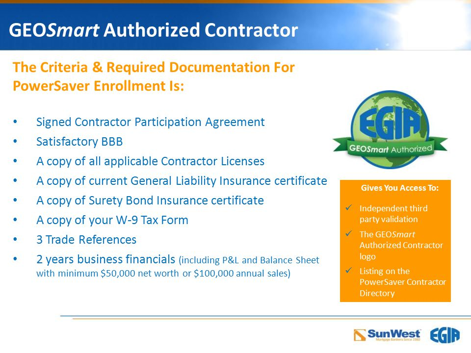 GEOSmart Authorized Contractor Gives You Access To: Independent third party validation The GEOSmart Authorized Contractor logo Listing on the PowerSaver Contractor Directory The Criteria & Required Documentation For PowerSaver Enrollment Is: Signed Contractor Participation Agreement Satisfactory BBB A copy of all applicable Contractor Licenses A copy of current General Liability Insurance certificate A copy of Surety Bond Insurance certificate A copy of your W-9 Tax Form 3 Trade References 2 years business financials (including P&L and Balance Sheet with minimum $50,000 net worth or $100,000 annual sales)