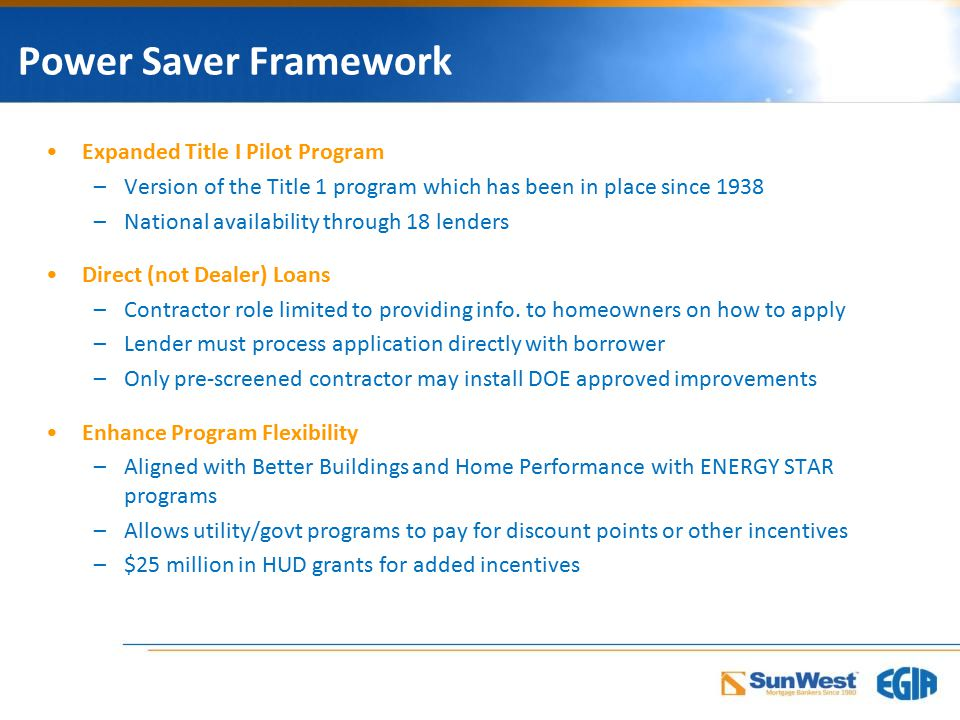 Power Saver Framework Expanded Title I Pilot Program –Version of the Title 1 program which has been in place since 1938 –National availability through 18 lenders Direct (not Dealer) Loans –Contractor role limited to providing info.